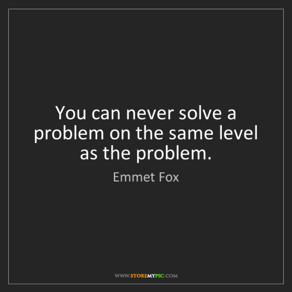 Emmet Fox: You can never solve a problem on the same level as the...