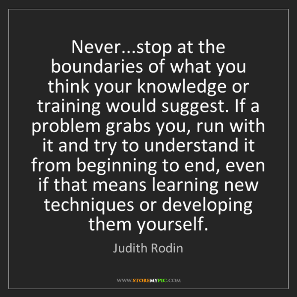 Judith Rodin: Never...stop at the boundaries of what you think your...