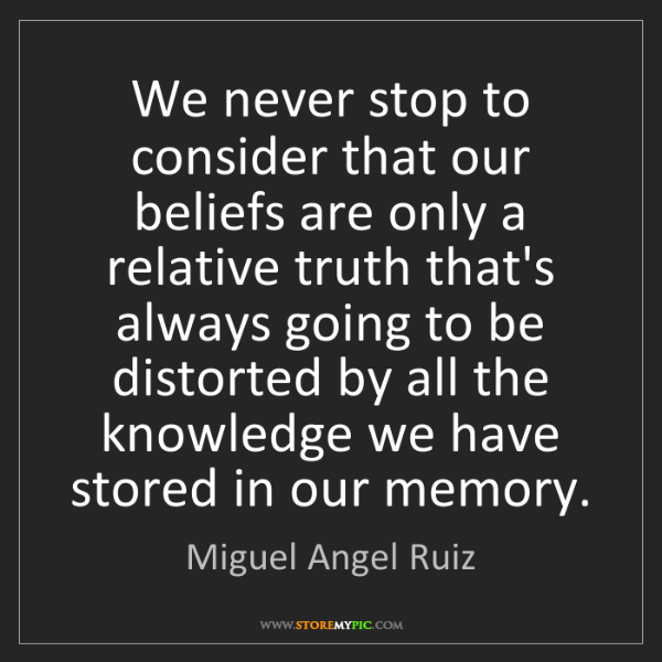 Miguel Angel Ruiz: We never stop to consider that our beliefs are only a...