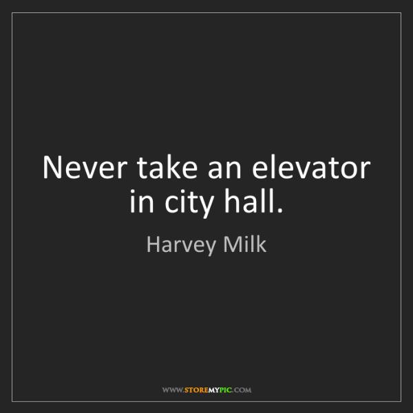 Harvey Milk: Never take an elevator in city hall.
