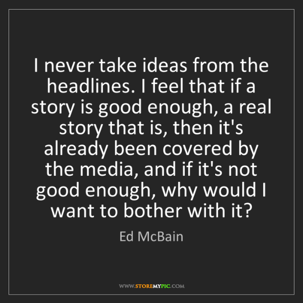 Ed McBain: I never take ideas from the headlines. I feel that if...