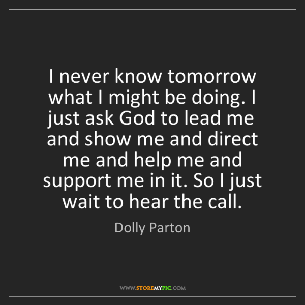 Dolly Parton: I never know tomorrow what I might be doing. I just ask...