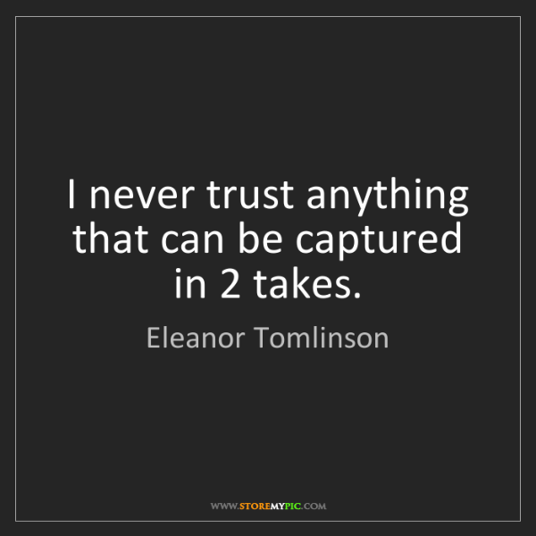 Eleanor Tomlinson: I never trust anything that can be captured in 2 takes.