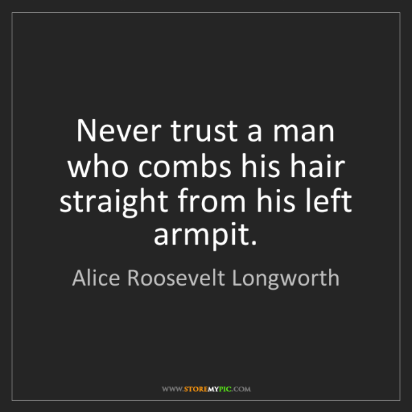 Alice Roosevelt Longworth: Never trust a man who combs his hair straight from his...