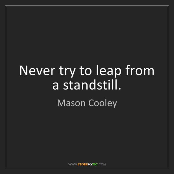 Mason Cooley: Never try to leap from a standstill.