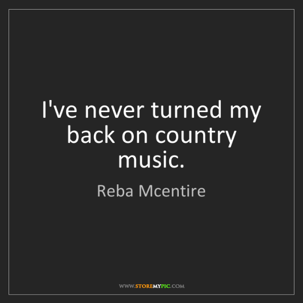 Reba Mcentire: I've never turned my back on country music.