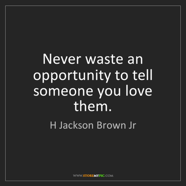 H Jackson Brown Jr: Never waste an opportunity to tell someone you love them.