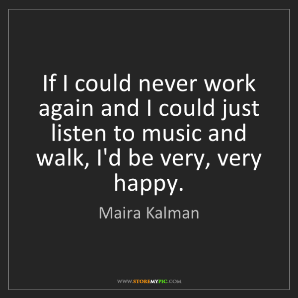 Maira Kalman: If I could never work again and I could just listen to...