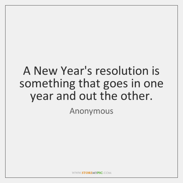 A New Year's resolution is something that goes in one year and ...