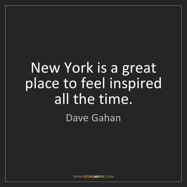 Dave Gahan: New York is a great place to feel inspired all the time.