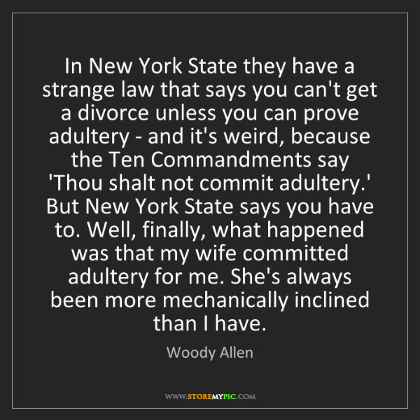 Woody Allen: In New York State they have a strange law that says you...