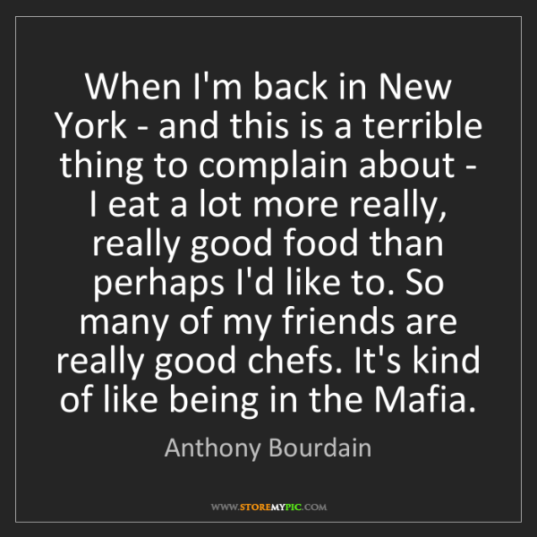 Anthony Bourdain: When I'm back in New York - and this is a terrible thing...