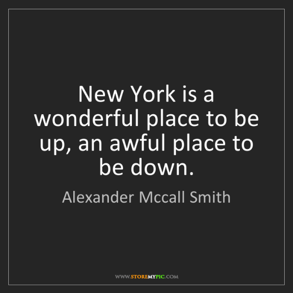 Alexander Mccall Smith: New York is a wonderful place to be up, an awful place...