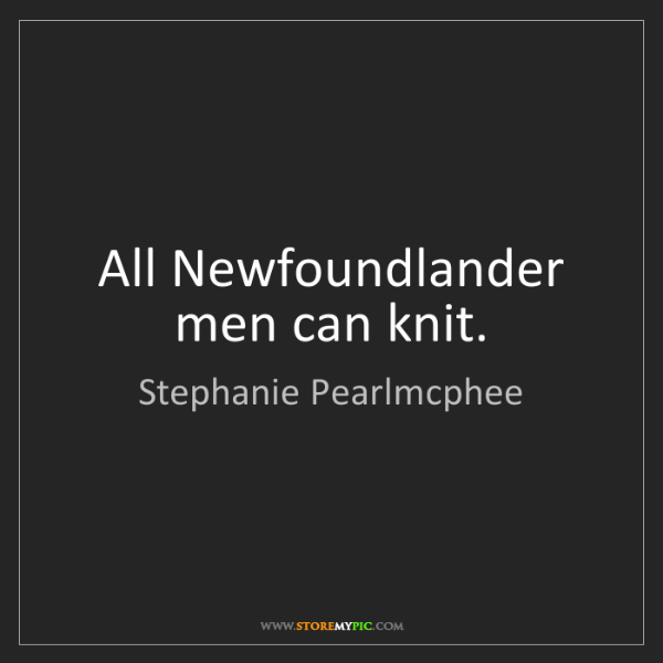 Stephanie Pearlmcphee: All Newfoundlander men can knit.