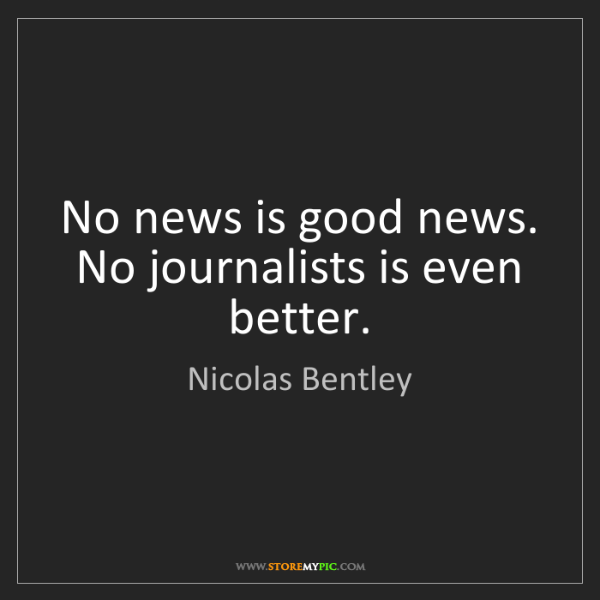Nicolas Bentley: No news is good news. No journalists is even better.