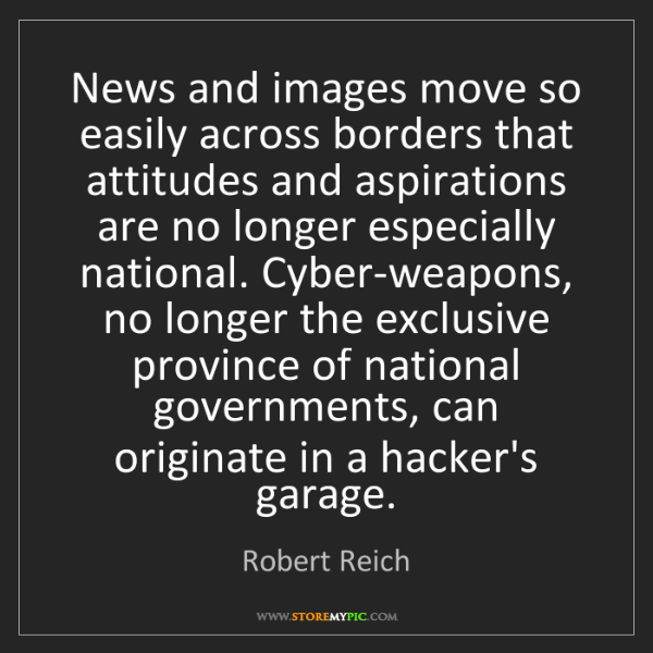 Robert Reich: News and images move so easily across borders that attitudes...