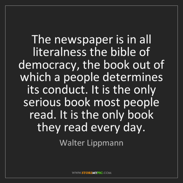Walter Lippmann: The newspaper is in all literalness the bible of democracy,...