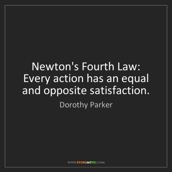 Dorothy Parker: Newton's Fourth Law: Every action has an equal and opposite...