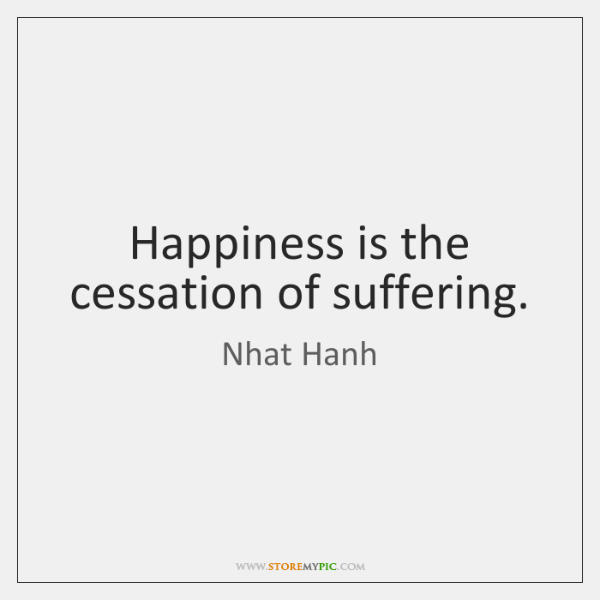 Happiness is the cessation of suffering.