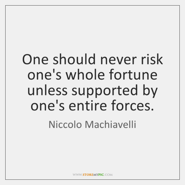 One should never risk one's whole fortune unless supported by one's entire ...