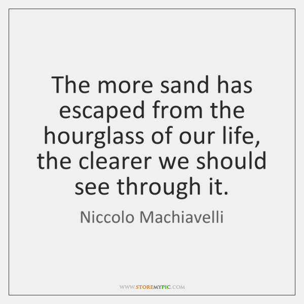 The more sand has escaped from the hourglass of our life, the ...