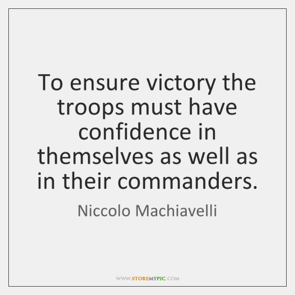 To ensure victory the troops must have confidence in themselves as well ...