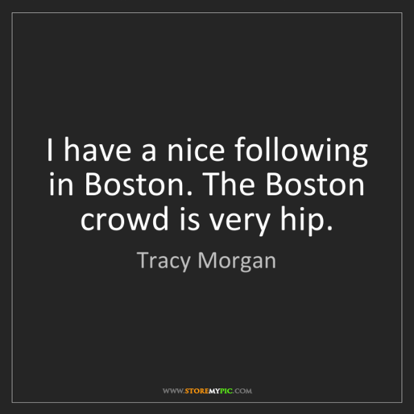 Tracy Morgan: I have a nice following in Boston. The Boston crowd is...