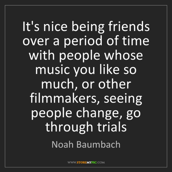 Noah Baumbach: It's nice being friends over a period of time with people...