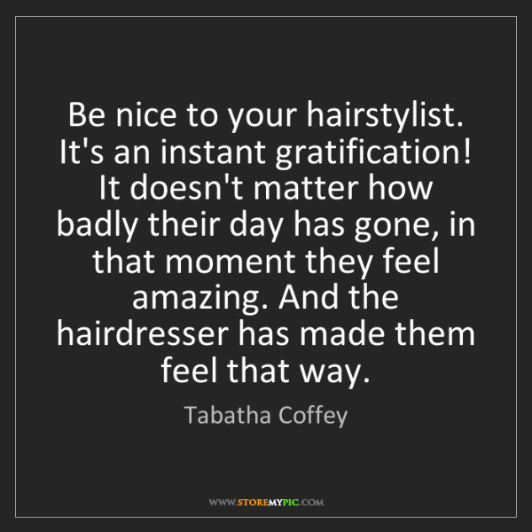 Tabatha Coffey: Be nice to your hairstylist. It's an instant gratification!...
