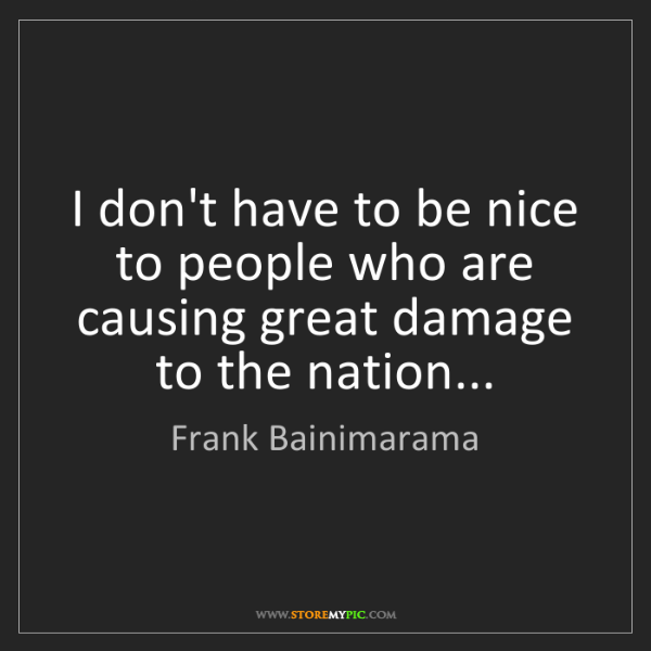 Frank Bainimarama: I don't have to be nice to people who are causing great...