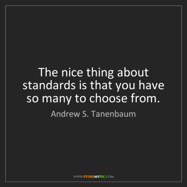Andrew S. Tanenbaum: The nice thing about standards is that you have so many...