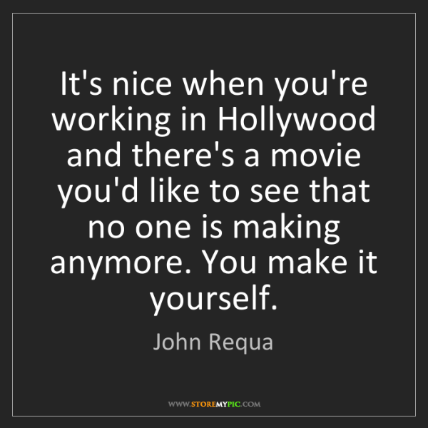 John Requa: It's nice when you're working in Hollywood and there's...