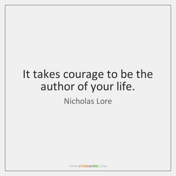 It takes courage to be the author of your life.