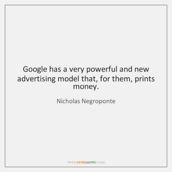 Google has a very powerful and new advertising model that, for them, ...