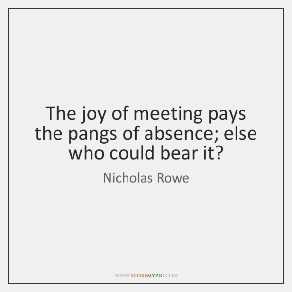 The joy of meeting pays the pangs of absence; else who could ...