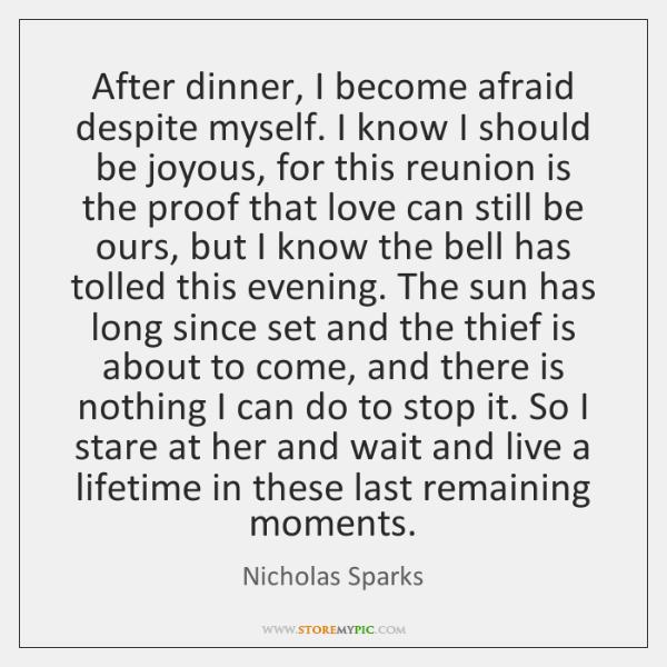 After dinner, I become afraid despite myself. I know I should be ...