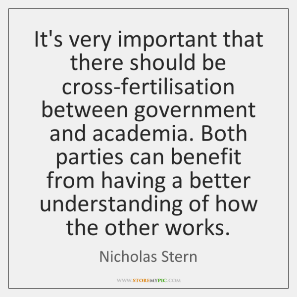 It's very important that there should be cross-fertilisation between government and academia. ...