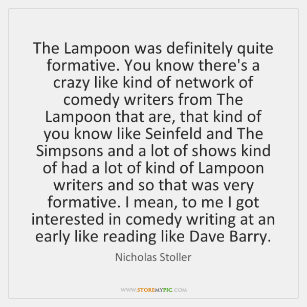 The Lampoon was definitely quite formative. You know there's a crazy like ...