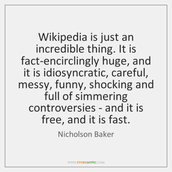 Wikipedia is just an incredible thing. It is fact-encirclingly huge, and it ...