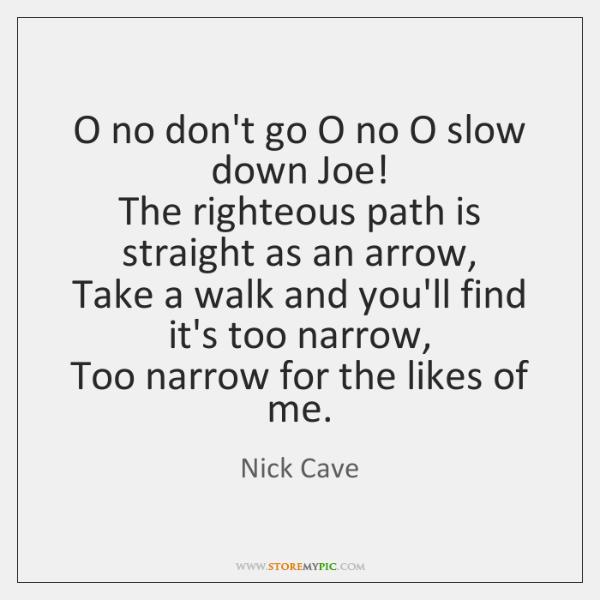 O no don't go O no O slow down Joe!   The righteous ...