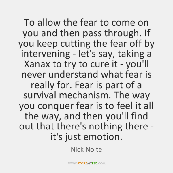 To allow the fear to come on you and then pass through. ...