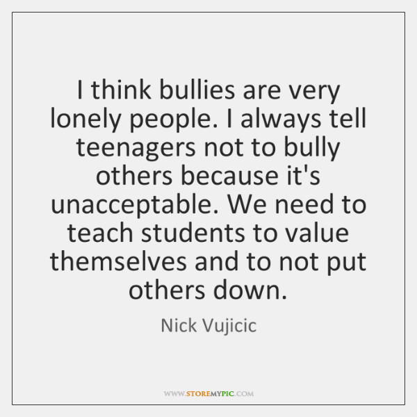 I think bullies are very lonely people. I always tell teenagers not ...