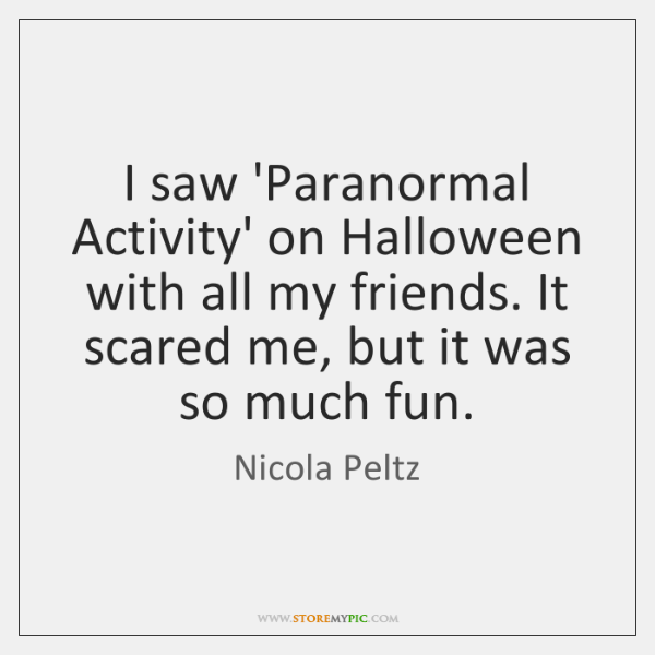 I saw 'Paranormal Activity' on Halloween with all my friends. It scared ...