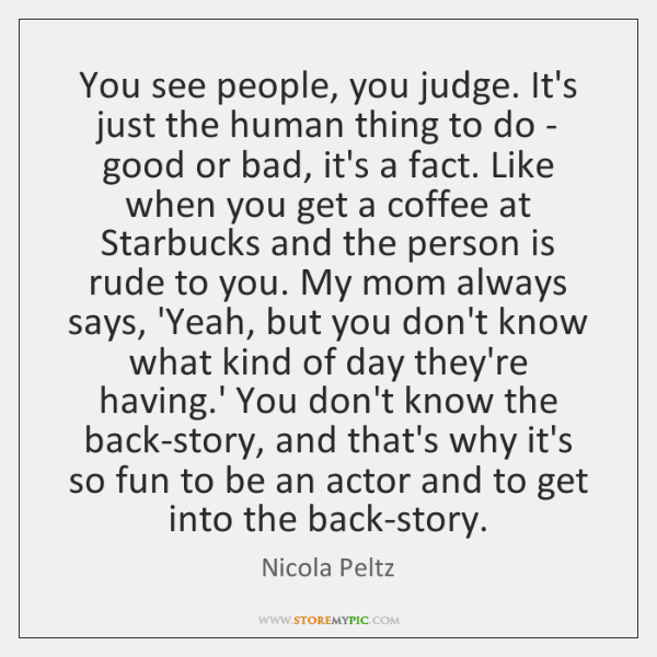 You see people, you judge. It's just the human thing to do ...