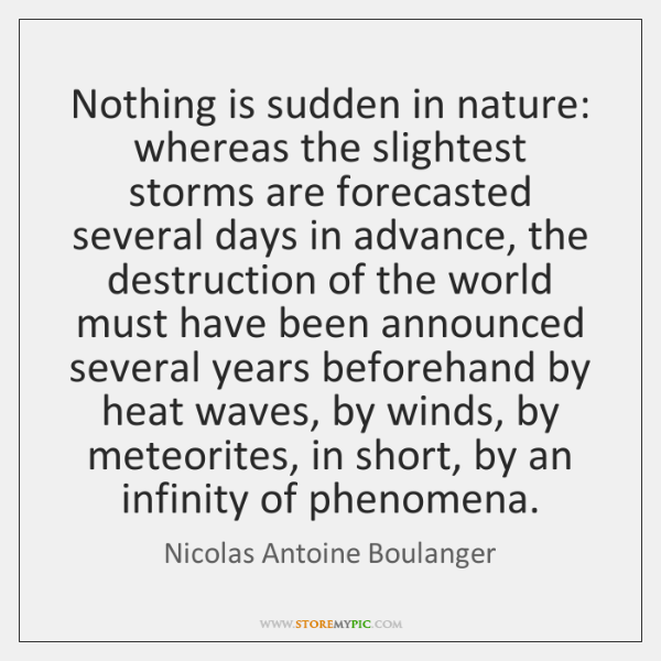 Nothing is sudden in nature: whereas the slightest storms are forecasted several ...
