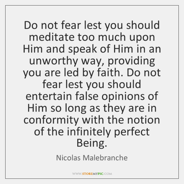 Do not fear lest you should meditate too much upon Him and ...