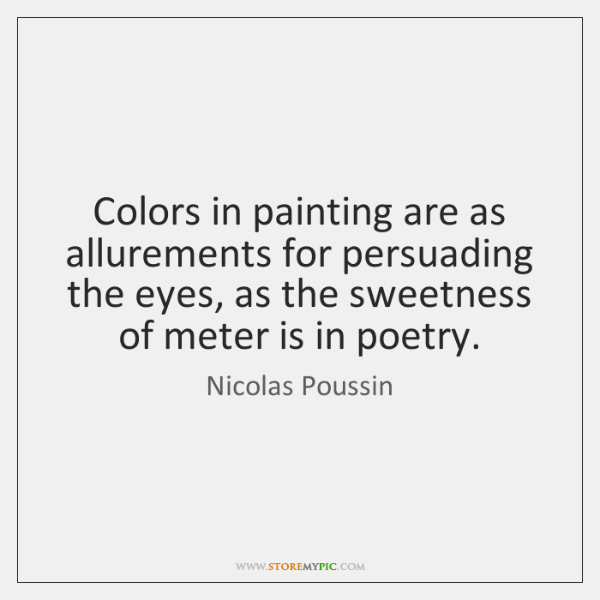 Colors in painting are as allurements for persuading the eyes, as the ...
