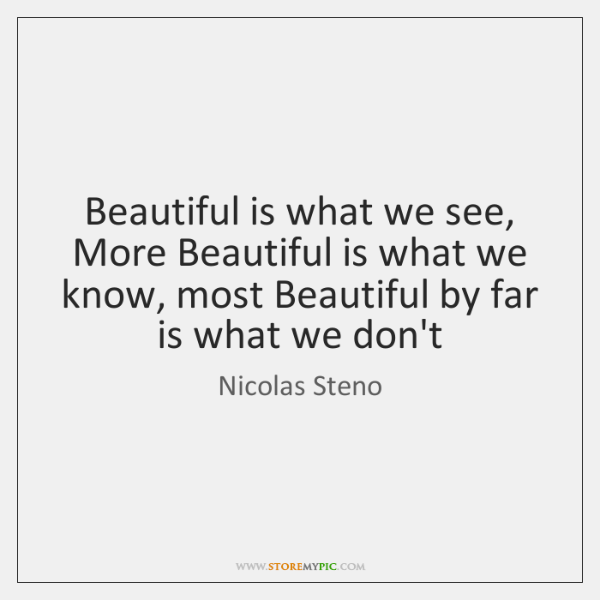 Beautiful is what we see, More Beautiful is what we know, most ...