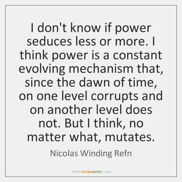 I don't know if power seduces less or more. I think power ...