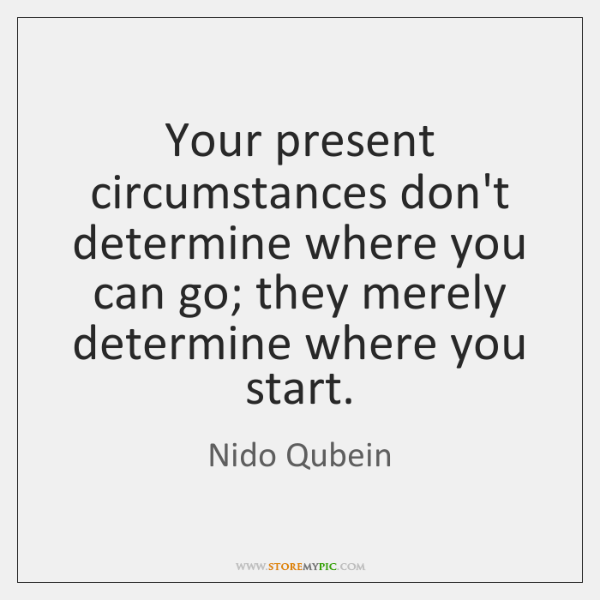 Your present circumstances don't determine where you can go; they merely determine ...